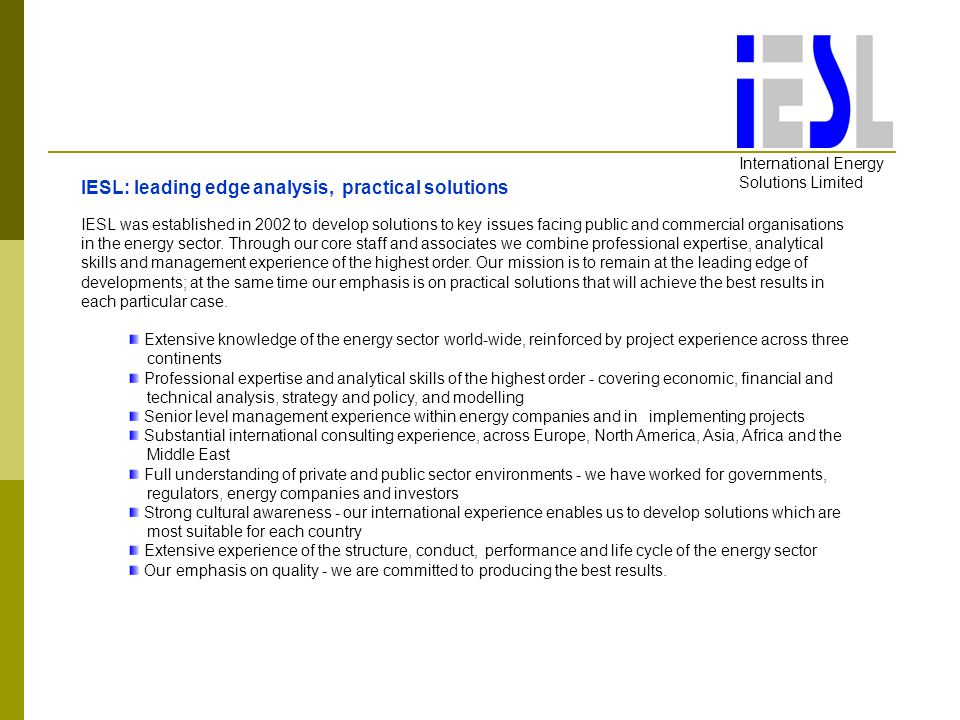 International Energy Solutions Limited IESL: leading edge analysis, practical solutions IESL was established in 2002 to develop solutions to key issues facing public and commercial organisations in the energy sector.