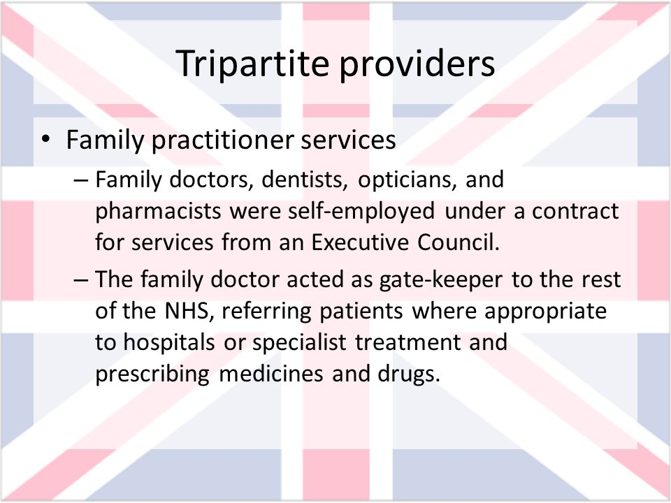 Tripartite providers Family practitioner services – Family doctors, dentists, opticians, and pharmacists were self-employed under a contract for servi