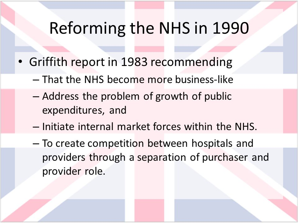 Reforming the NHS in 1990 Griffith report in 1983 recommending – That the NHS become more business-like – Address the problem of growth of public expe