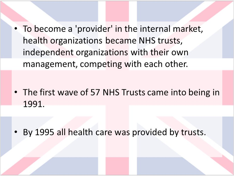 To become a 'provider' in the internal market, health organizations became NHS trusts, independent organizations with their own management, competing