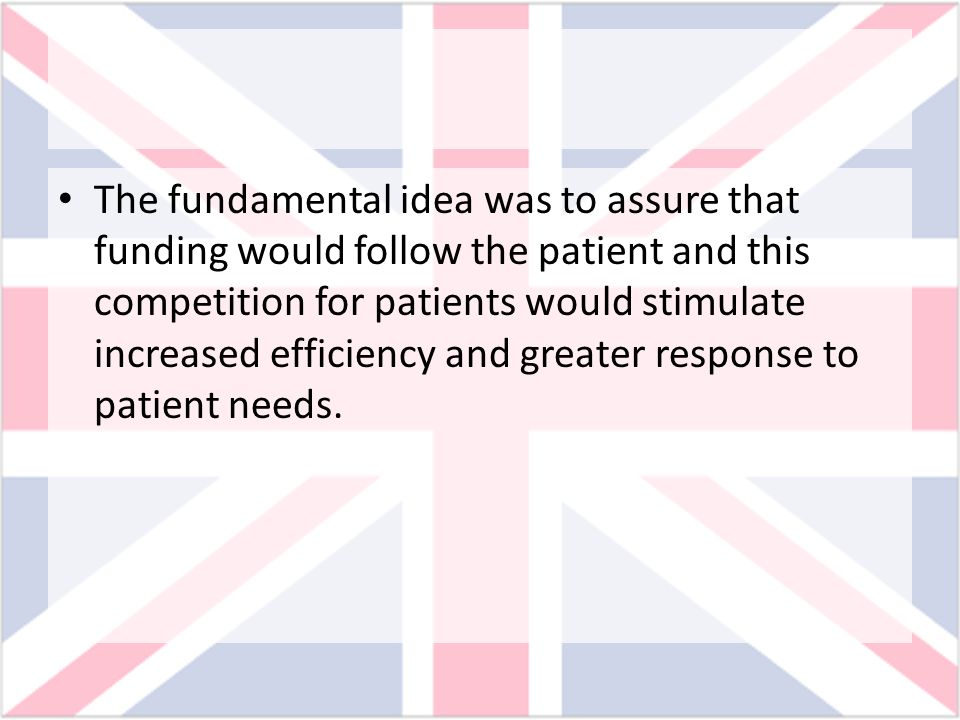 The fundamental idea was to assure that funding would follow the patient and this competition for patients would stimulate increased efficiency and gr