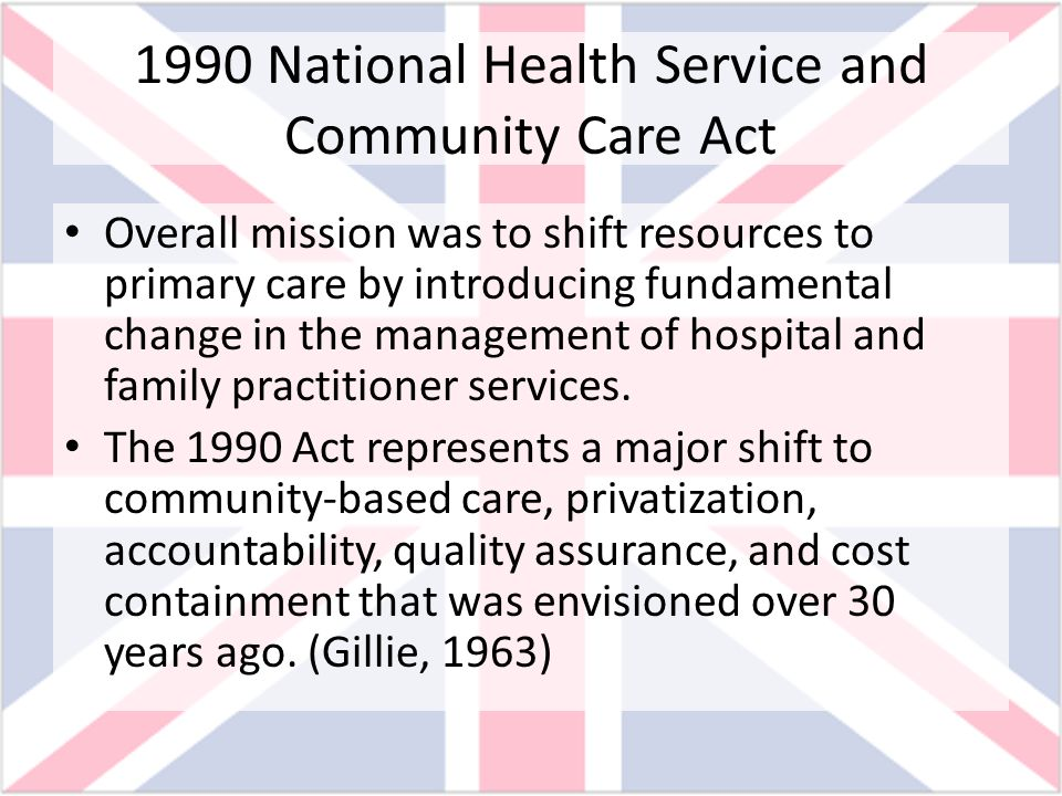 1990 National Health Service and Community Care Act Overall mission was to shift resources to primary care by introducing fundamental change in the ma