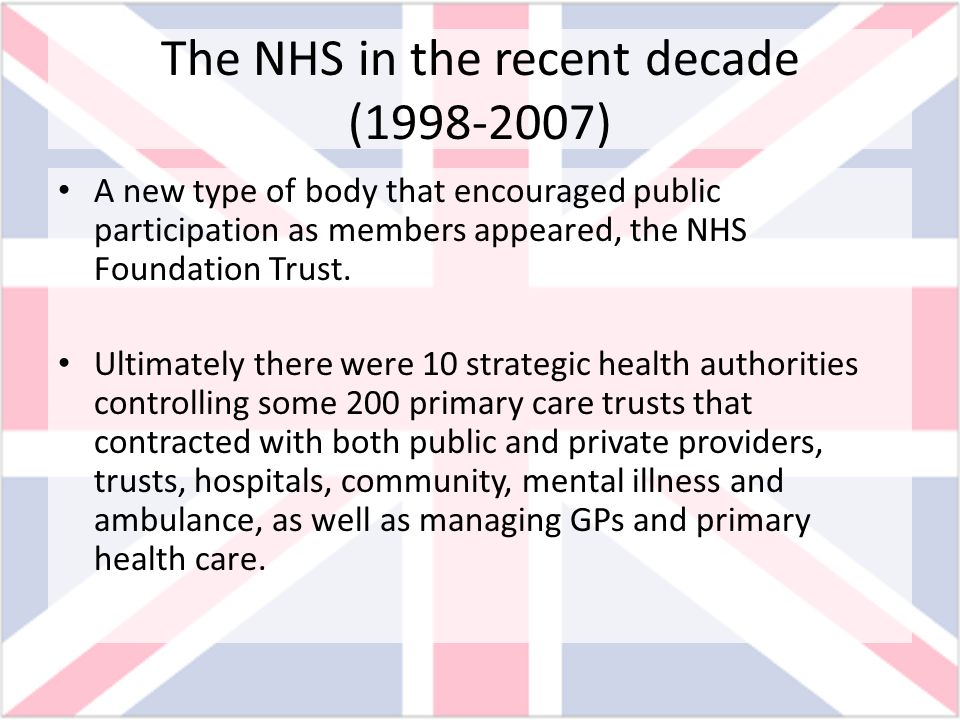 The NHS in the recent decade (1998-2007) A new type of body that encouraged public participation as members appeared, the NHS Foundation Trust. Ultima