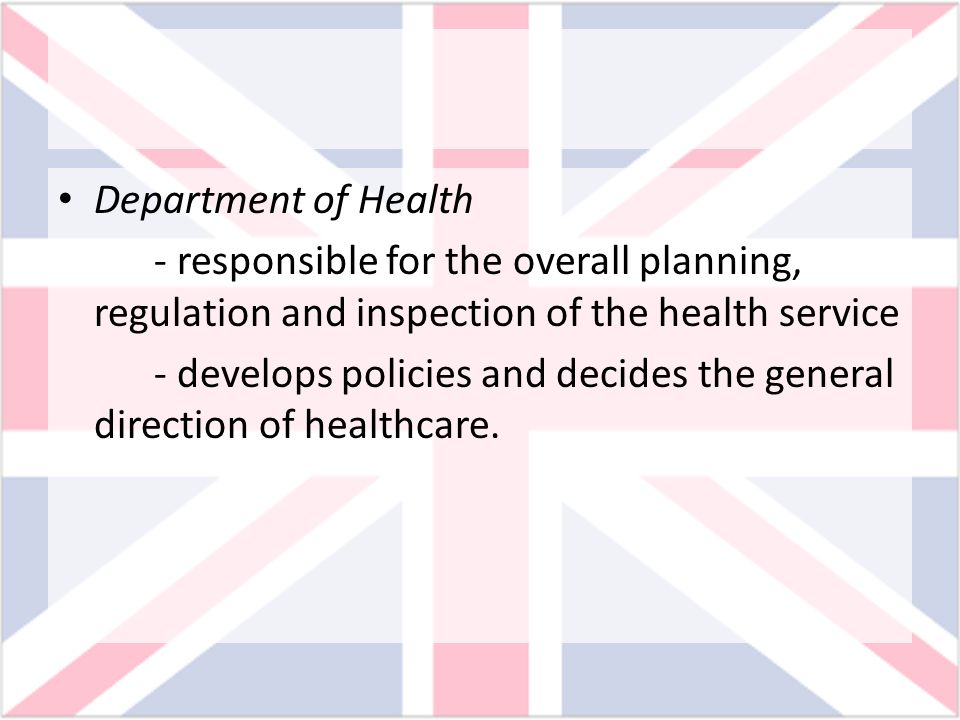 Department of Health - responsible for the overall planning, regulation and inspection of the health service - develops policies and decides the gener