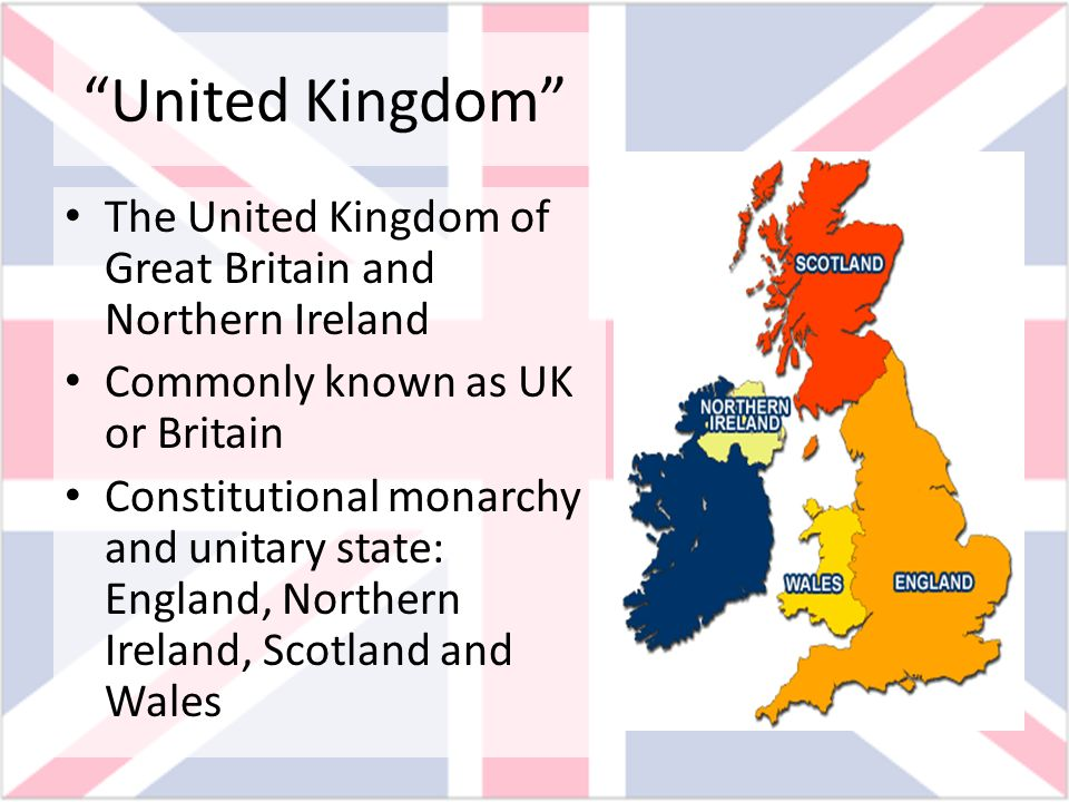United Kingdom The United Kingdom of Great Britain and Northern Ireland Commonly known as UK or Britain Constitutional monarchy and unitary state: Eng