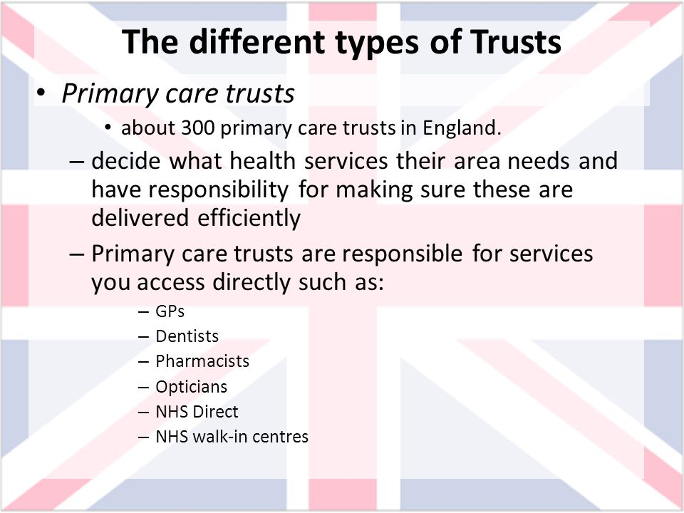 The different types of Trusts Primary care trusts about 300 primary care trusts in England. – decide what health services their area needs and have re