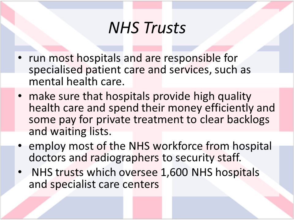 NHS Trusts run most hospitals and are responsible for specialised patient care and services, such as mental health care. make sure that hospitals prov