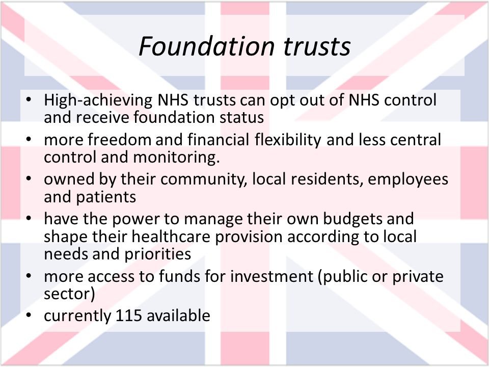 Foundation trusts High-achieving NHS trusts can opt out of NHS control and receive foundation status more freedom and financial flexibility and less c