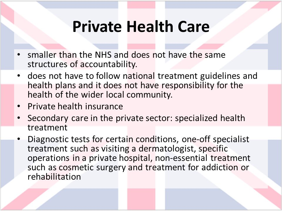 Private Health Care smaller than the NHS and does not have the same structures of accountability. does not have to follow national treatment guideline