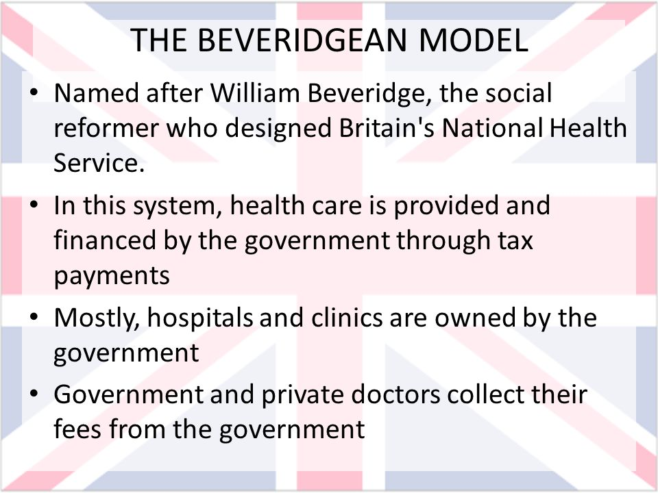 THE BEVERIDGEAN MODEL Named after William Beveridge, the social reformer who designed Britain's National Health Service. In this system, health care i