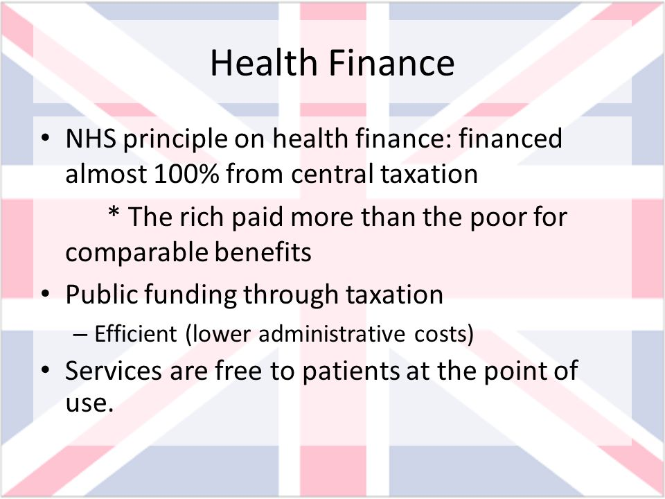 Health Finance NHS principle on health finance: financed almost 100% from central taxation * The rich paid more than the poor for comparable benefits