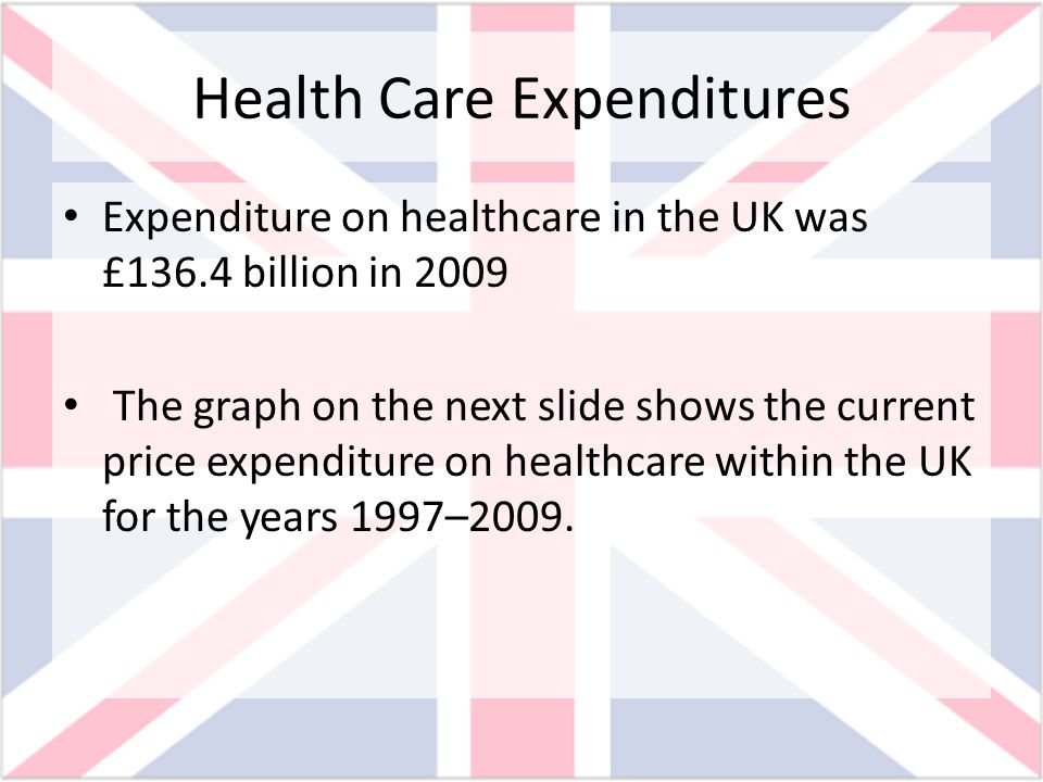 Health Care Expenditures Expenditure on healthcare in the UK was £136.4 billion in 2009 The graph on the next slide shows the current price expenditur