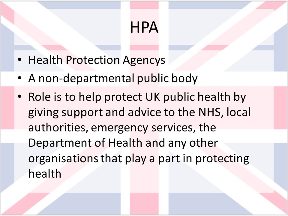 HPA Health Protection Agencys A non-departmental public body Role is to help protect UK public health by giving support and advice to the NHS, local a