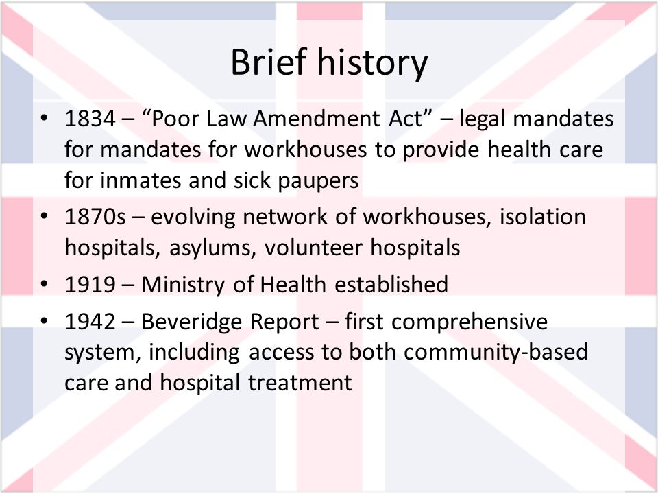 Brief history National Health Service Act 1948based on Beverage Report and the belief in post-World War II solidarity 1983 – Griffith report 1989 – Caring for People by England, Scotland, Wales 1990 – National Health Service and Community Care Act – shift resources to primary care 1990s – Thatcher Revolution: public-private ownership