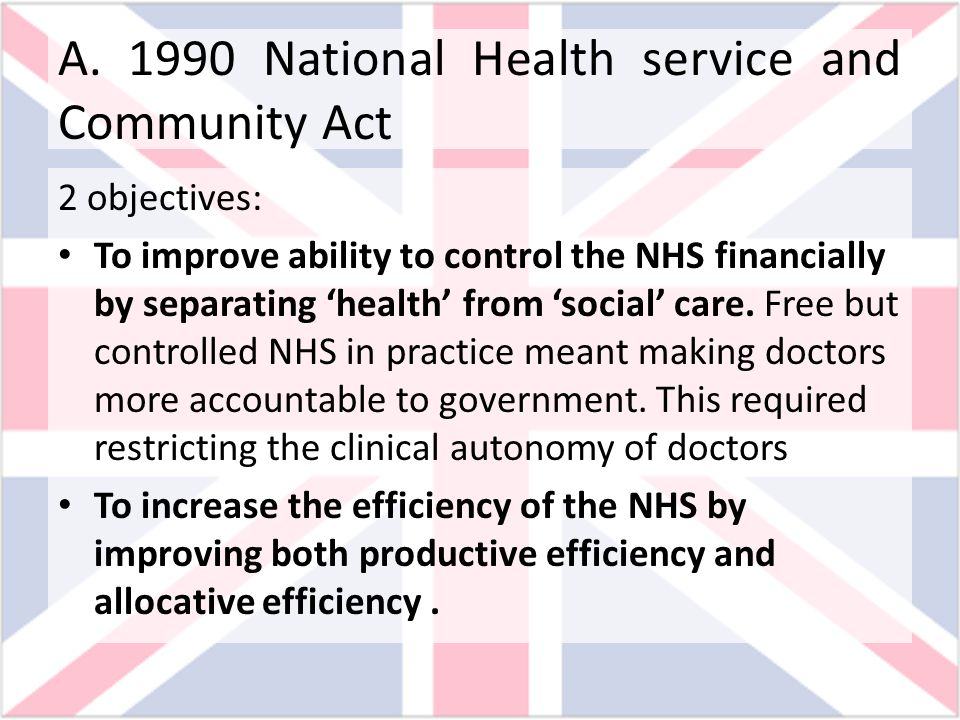 A. 1990 National Health service and Community Act 2 objectives: To improve ability to control the NHS financially by separating health from social car