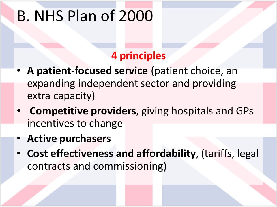 B. NHS Plan of 2000 4 principles A patient-focused service (patient choice, an expanding independent sector and providing extra capacity) Competitive