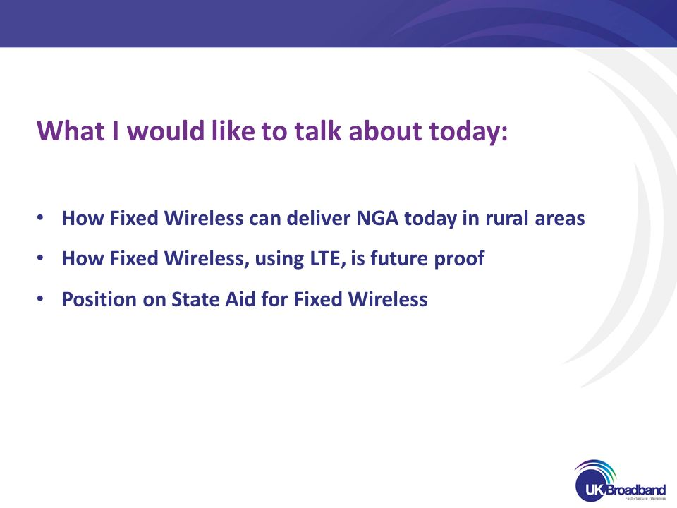 What I would like to talk about today: How Fixed Wireless can deliver NGA today in rural areas How Fixed Wireless, using LTE, is future proof Position on State Aid for Fixed Wireless