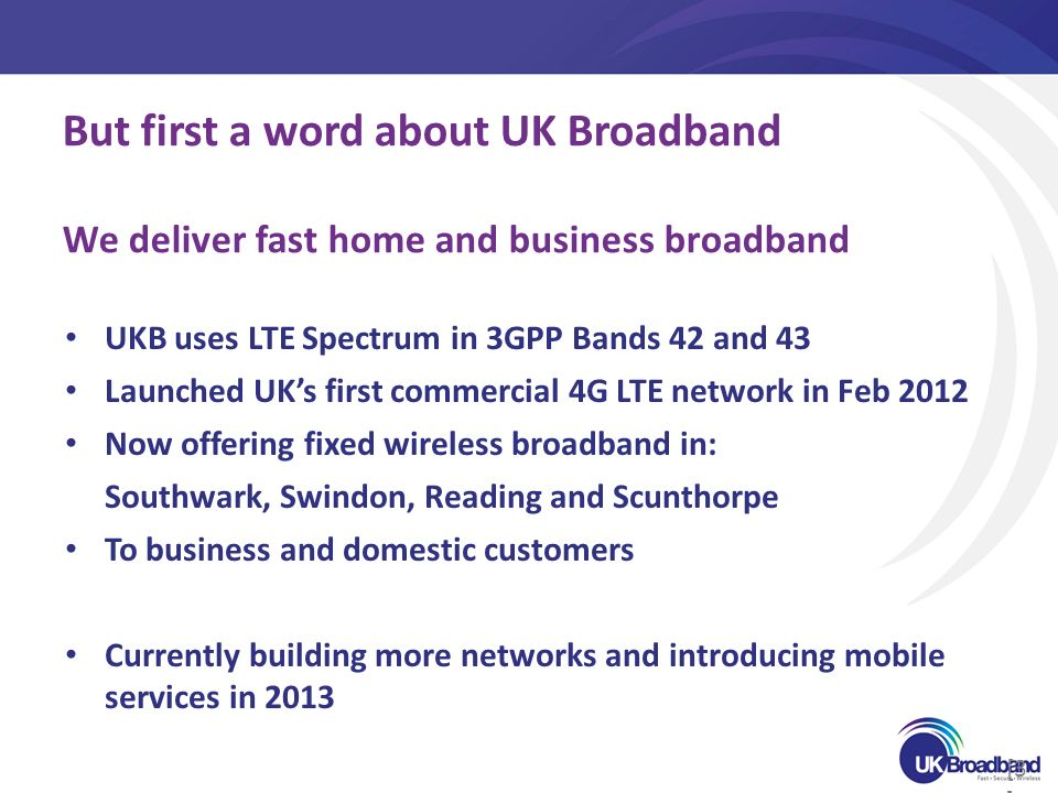 [3 ] UKB uses LTE Spectrum in 3GPP Bands 42 and 43 Launched UKs first commercial 4G LTE network in Feb 2012 Now offering fixed wireless broadband in: Southwark, Swindon, Reading and Scunthorpe To business and domestic customers Currently building more networks and introducing mobile services in 2013 But first a word about UK Broadband We deliver fast home and business broadband