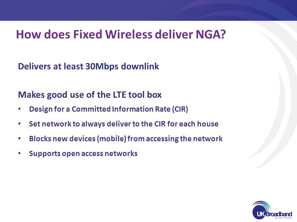 How does Fixed Wireless deliver NGA? Delivers at least 30Mbps downlink Makes good use of the LTE tool box Design for a Committed Information Rate (CIR