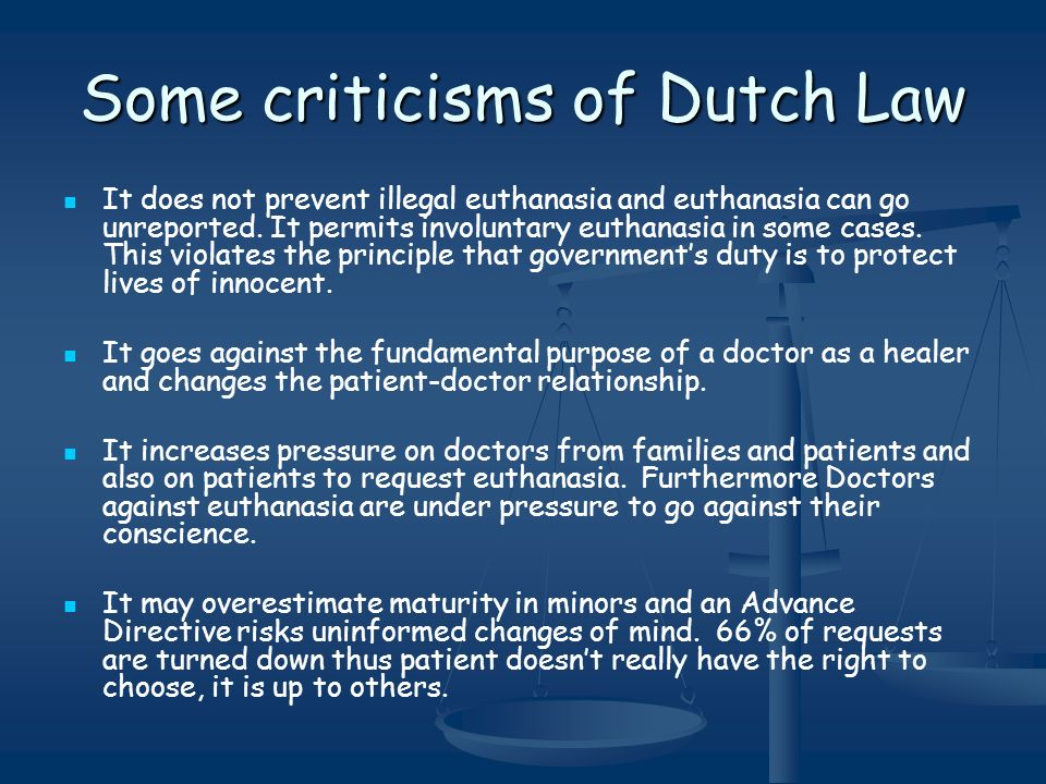 Some criticisms of Dutch Law It does not prevent illegal euthanasia and euthanasia can go unreported. It permits involuntary euthanasia in some cases.