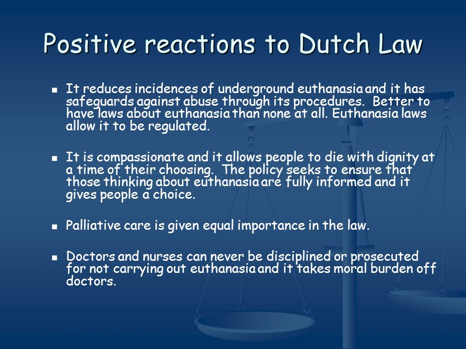 Positive reactions to Dutch Law It reduces incidences of underground euthanasia and it has safeguards against abuse through its procedures. Better to