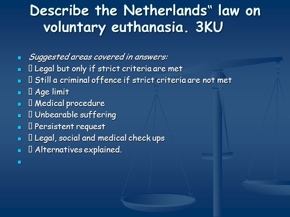 Describe the Netherlands law on voluntary euthanasia. 3KU Suggested areas covered in answers: Suggested areas covered in answers: Legal but only if st