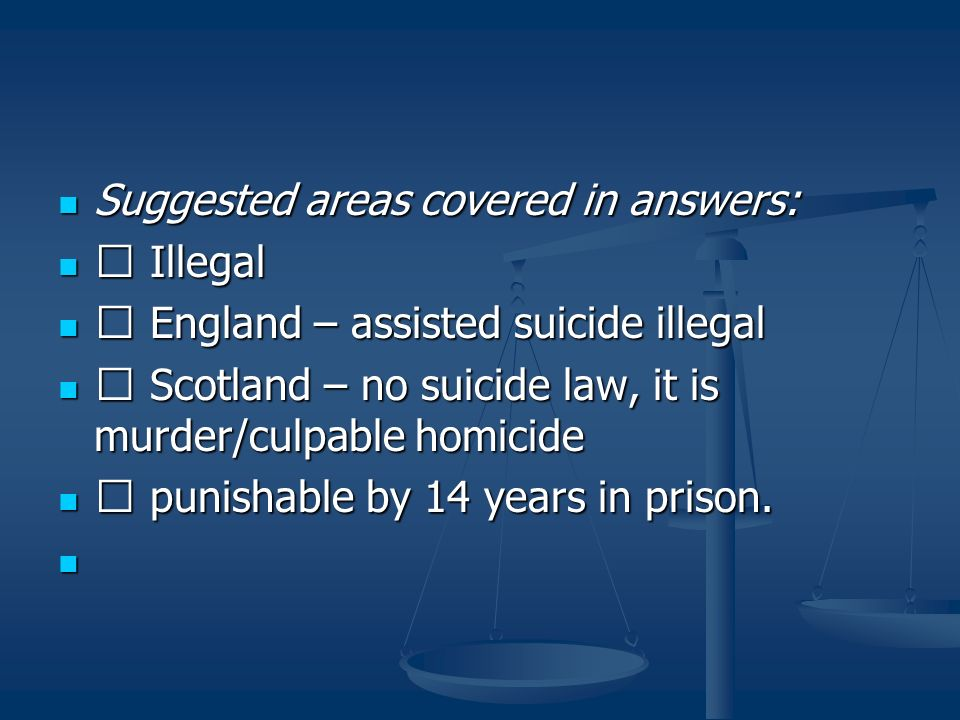 Suggested areas covered in answers: Suggested areas covered in answers: Illegal Illegal England – assisted suicide illegal England – assisted suicide