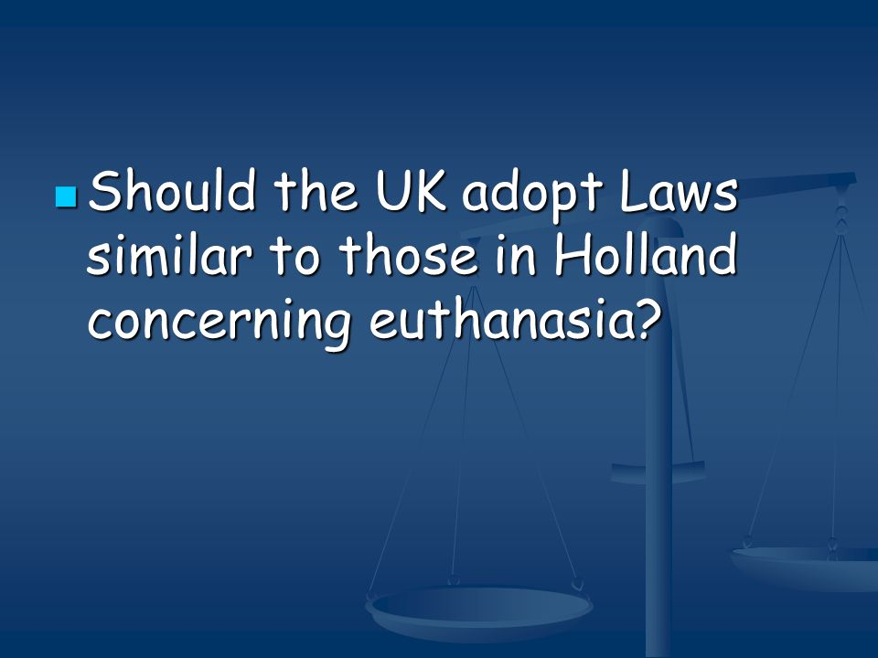 Should the UK adopt Laws similar to those in Holland concerning euthanasia? Should the UK adopt Laws similar to those in Holland concerning euthanasia