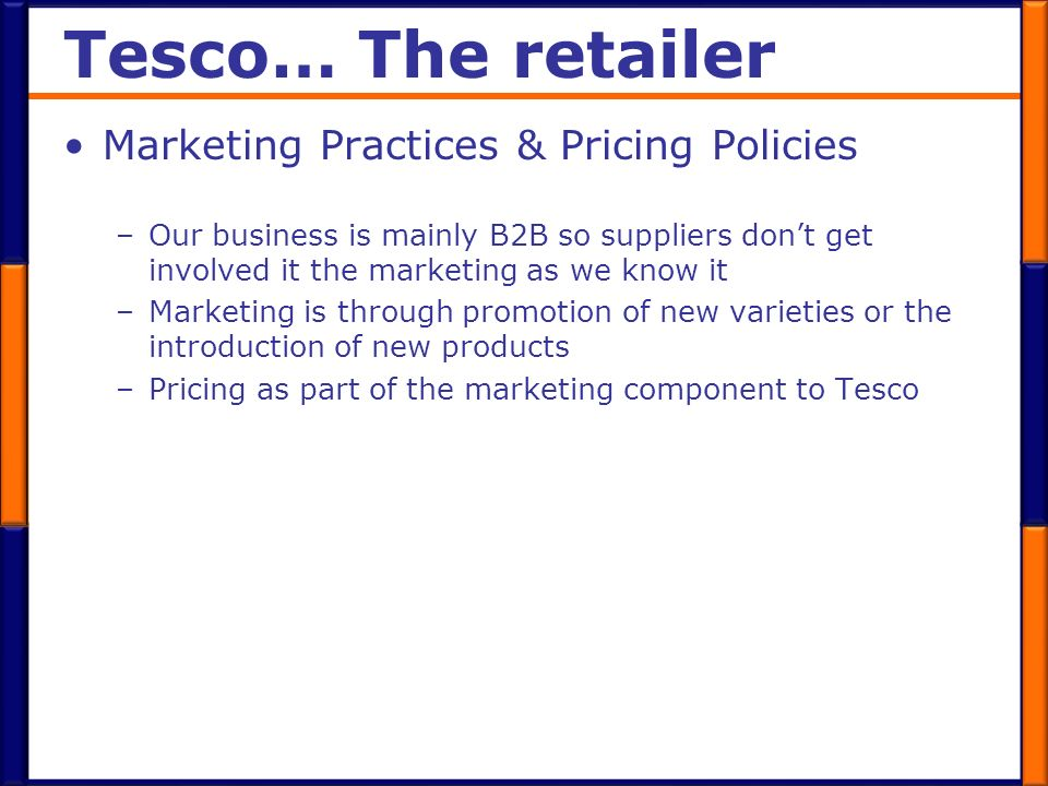 Tesco… The retailer Marketing Practices & Pricing Policies –Our business is mainly B2B so suppliers dont get involved it the marketing as we know it –
