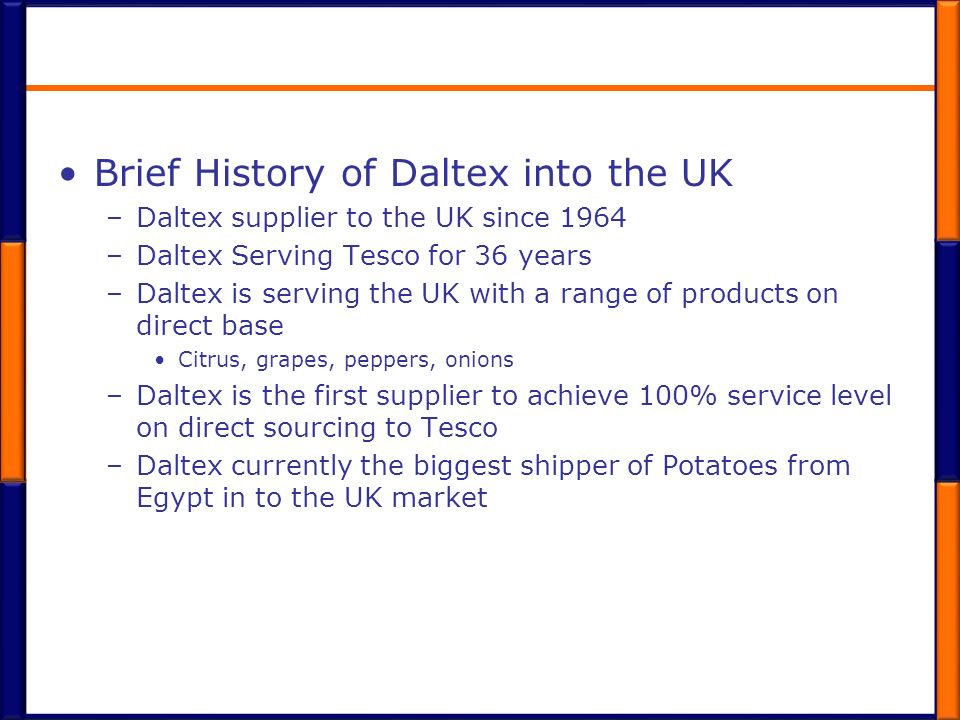 Brief History of Daltex into the UK –Daltex supplier to the UK since 1964 –Daltex Serving Tesco for 36 years –Daltex is serving the UK with a range of