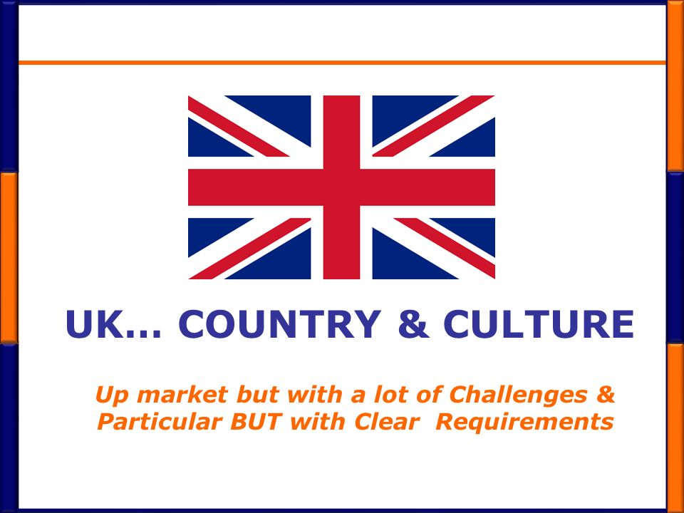 UK… COUNTRY & CULTURE Up market but with a lot of Challenges & Particular BUT with Clear Requirements
