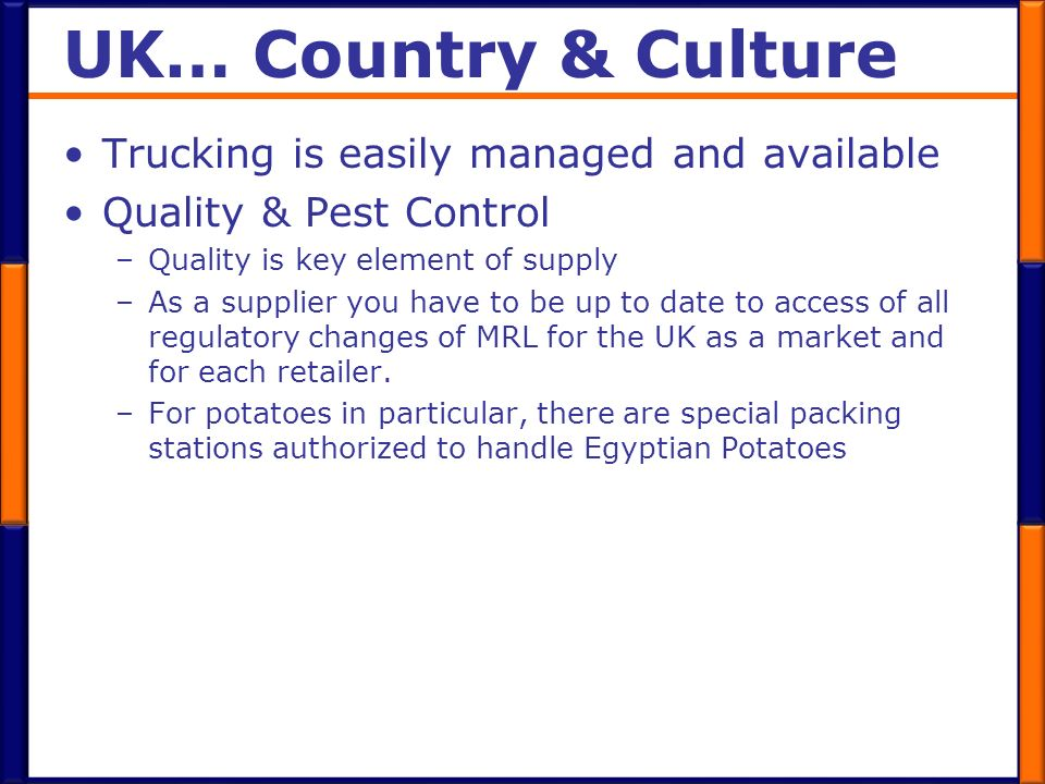 UK… Country & Culture Trucking is easily managed and available Quality & Pest Control –Quality is key element of supply –As a supplier you have to be