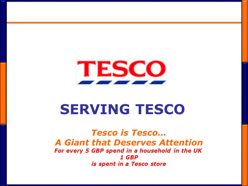 SERVING TESCO Tesco is Tesco… A Giant that Deserves Attention For every 5 GBP spend in a household in the UK 1 GBP is spent in a Tesco store