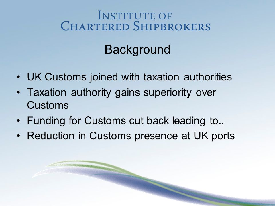 Background UK Customs joined with taxation authorities Taxation authority gains superiority over Customs Funding for Customs cut back leading to..