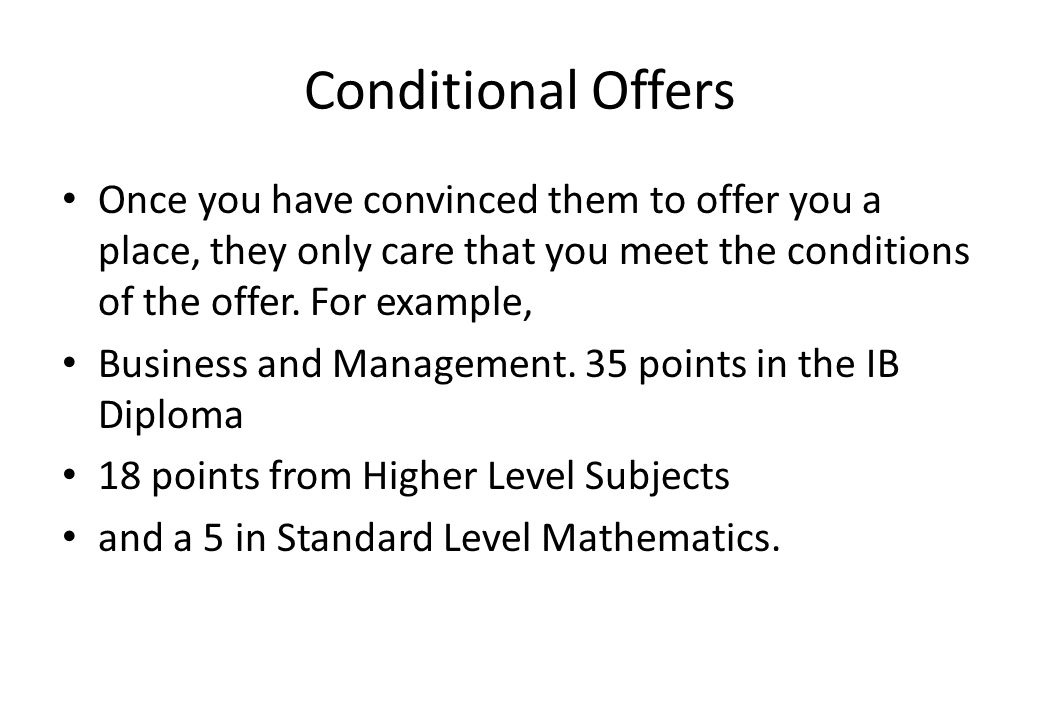 Conditional Offers Once you have convinced them to offer you a place, they only care that you meet the conditions of the offer. For example, Business