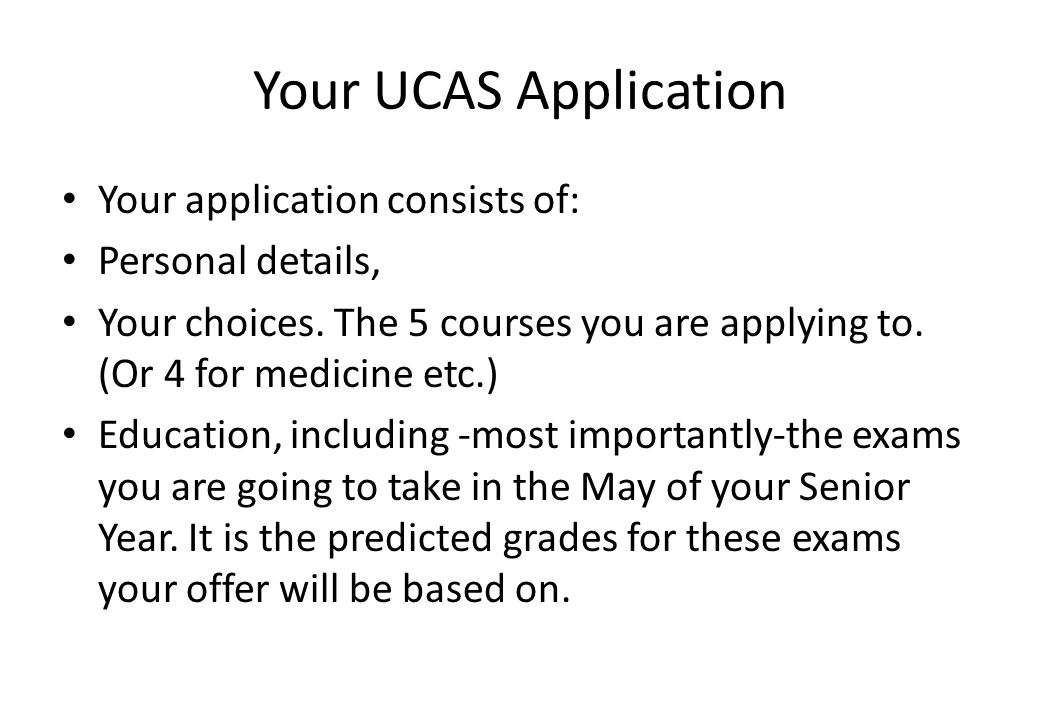 Your UCAS Application Your application consists of: Personal details, Your choices. The 5 courses you are applying to. (Or 4 for medicine etc.) Educat