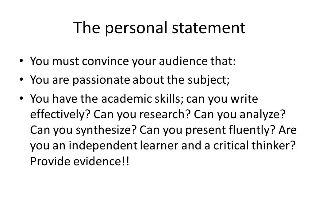 The personal statement You must convince your audience that: You are passionate about the subject; You have the academic skills; can you write effecti