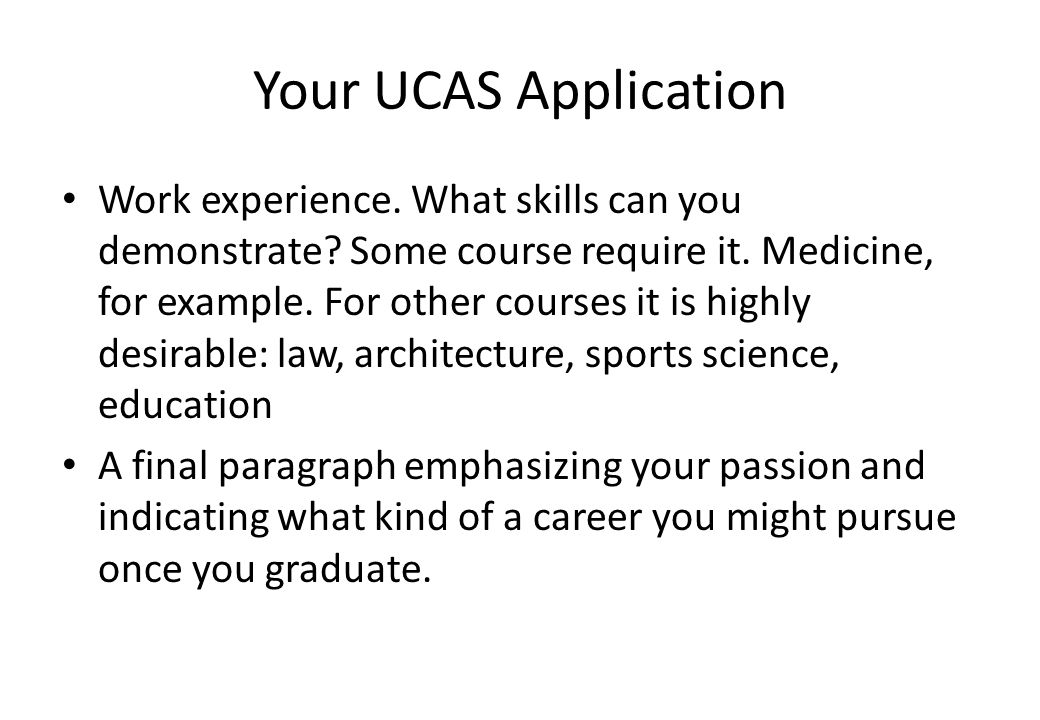 Your UCAS Application Work experience. What skills can you demonstrate? Some course require it. Medicine, for example. For other courses it is highly