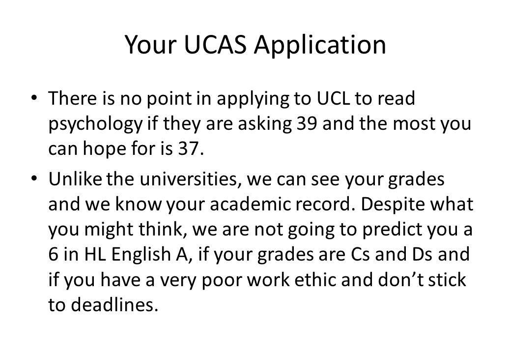 Your UCAS Application There is no point in applying to UCL to read psychology if they are asking 39 and the most you can hope for is 37. Unlike the un