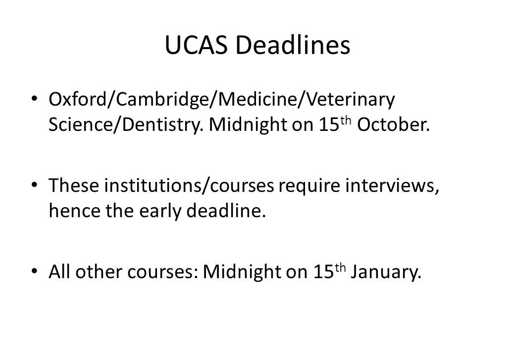 UCAS Deadlines Oxford/Cambridge/Medicine/Veterinary Science/Dentistry. Midnight on 15 th October. These institutions/courses require interviews, hence