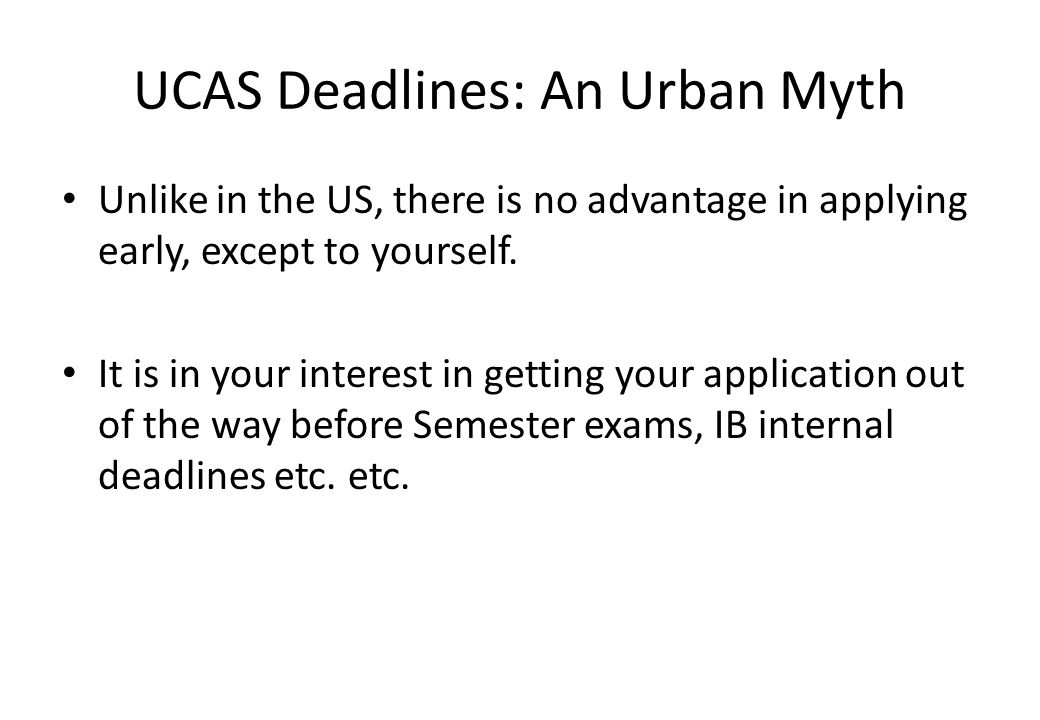 UCAS Deadlines: An Urban Myth Unlike in the US, there is no advantage in applying early, except to yourself.