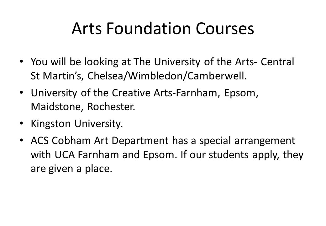 Arts Foundation Courses You will be looking at The University of the Arts- Central St Martins, Chelsea/Wimbledon/Camberwell. University of the Creativ