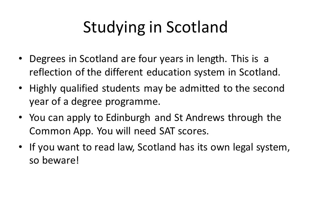 Studying in Scotland Degrees in Scotland are four years in length. This is a reflection of the different education system in Scotland. Highly qualifie