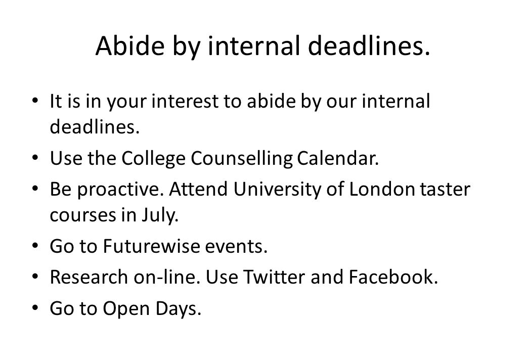 Abide by internal deadlines. It is in your interest to abide by our internal deadlines. Use the College Counselling Calendar. Be proactive. Attend Uni