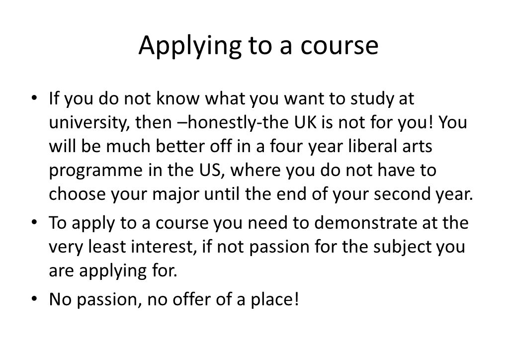 Applying to a course If you do not know what you want to study at university, then –honestly-the UK is not for you! You will be much better off in a f