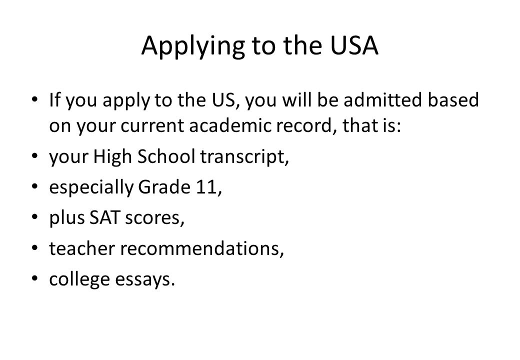 Applying to the USA If you apply to the US, you will be admitted based on your current academic record, that is: your High School transcript, especially Grade 11, plus SAT scores, teacher recommendations, college essays.
