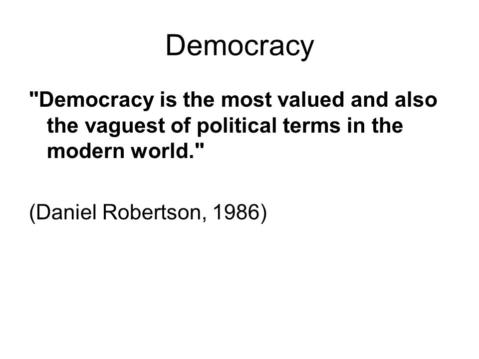 Democracy Democracy is the most valued and also the vaguest of political terms in the modern world. (Daniel Robertson, 1986)