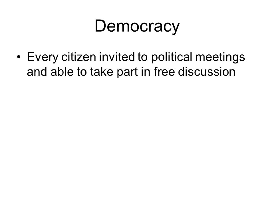 Democracy Every citizen invited to political meetings and able to take part in free discussion