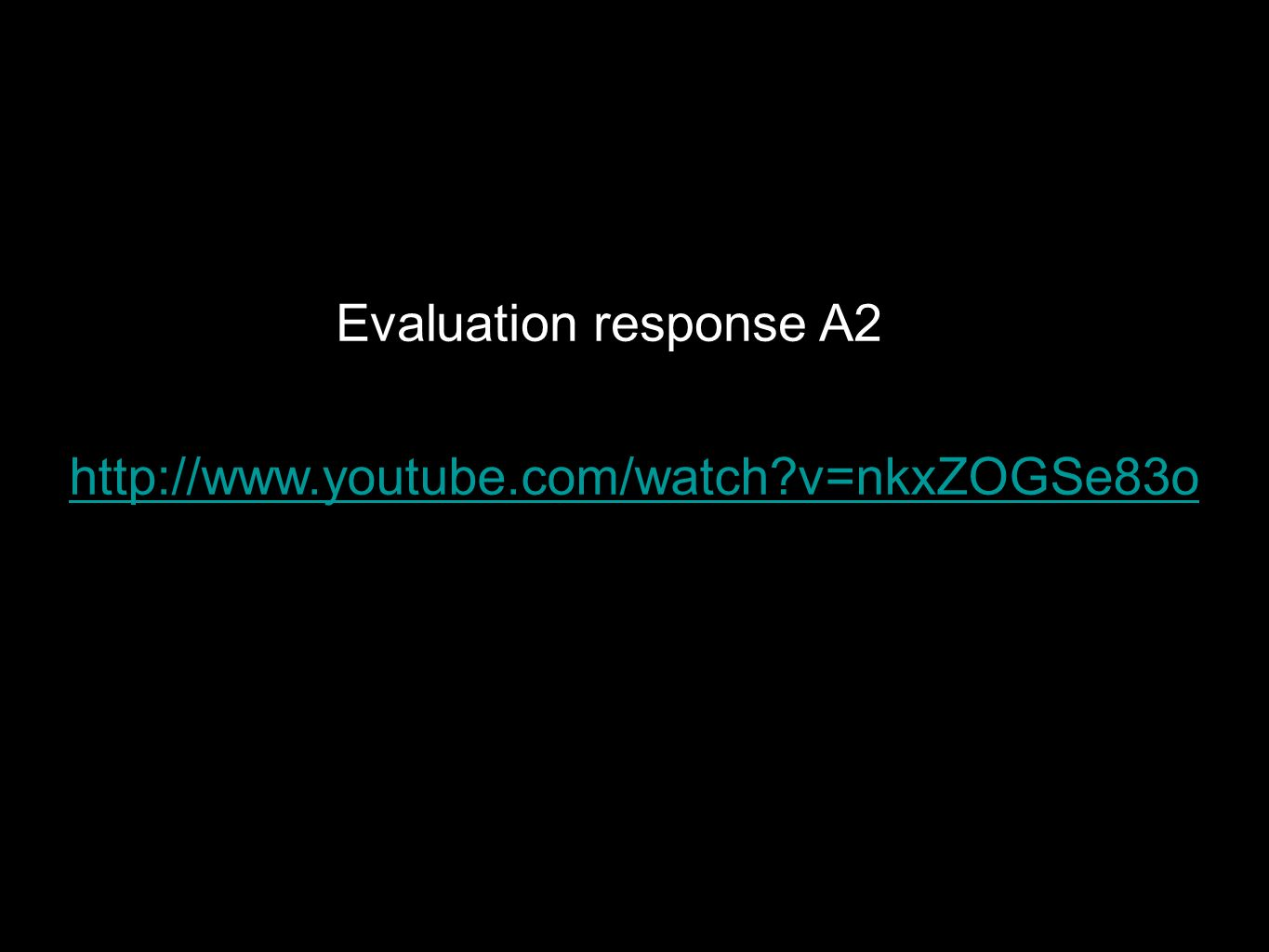 http://www.youtube.com/watch?v=nkxZOGSe83o Evaluation response A2