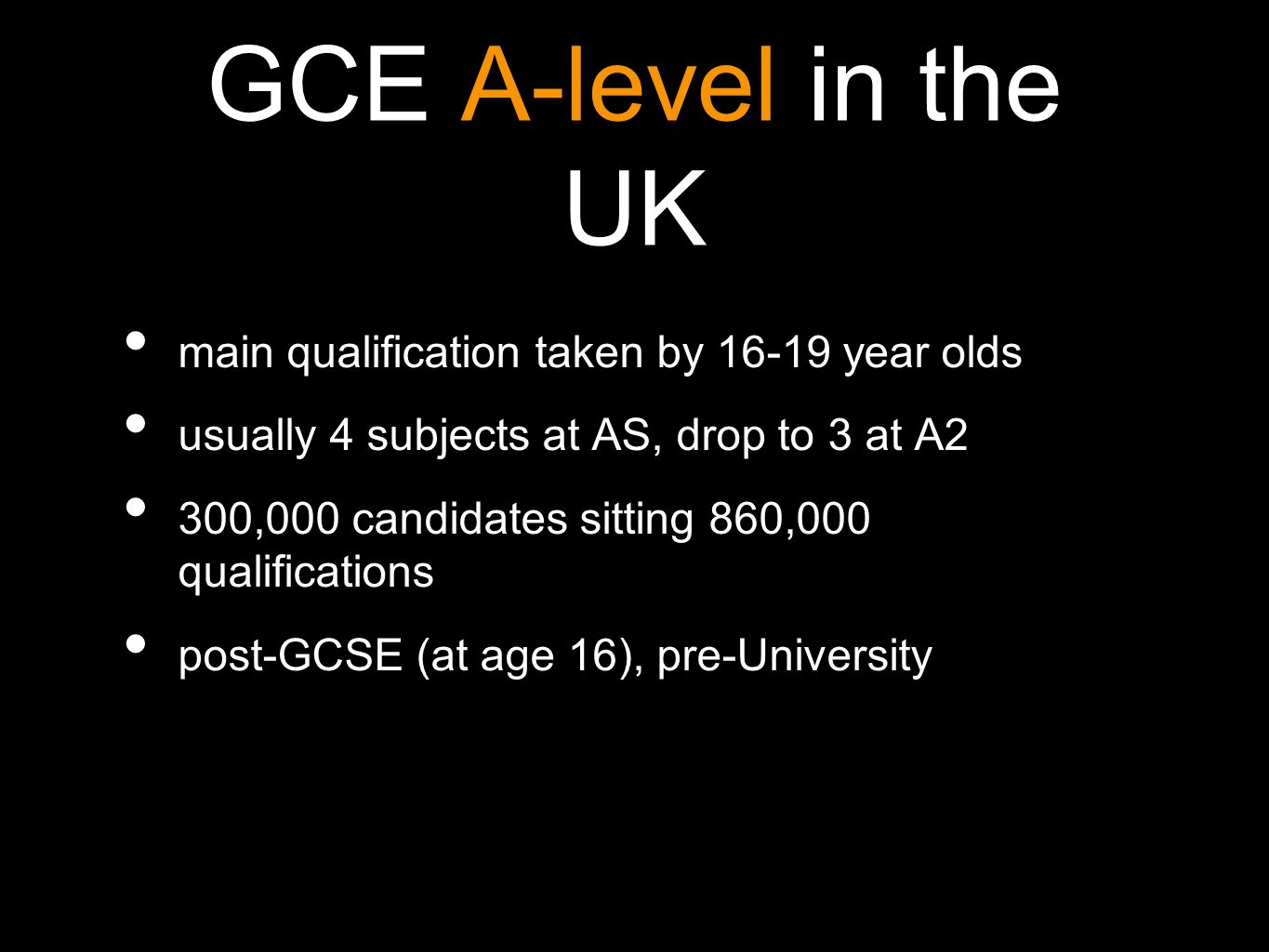 GCE A-level in the UK main qualification taken by 16-19 year olds usually 4 subjects at AS, drop to 3 at A2 300,000 candidates sitting 860,000 qualifications post-GCSE (at age 16), pre-University